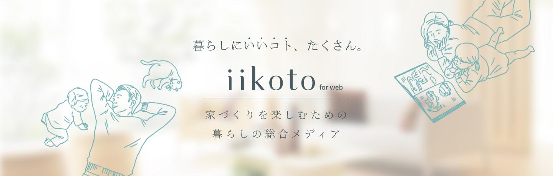 暮らしにいいコト、たくさん。iikoto for web 家づくりを楽しむための暮らしの総合メディア