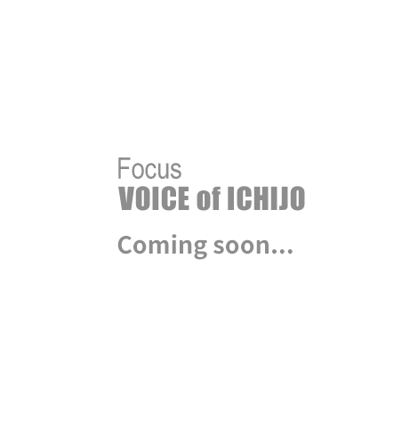 Focus VOICE of ICHIJO Coming soon...